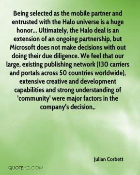 Julian Corbett  - Being selected as the mobile partner and entrusted with the Halo universe is a huge honor... Ultimately, the Halo deal is an extension of an ongoing partnership, but Microsoft does not make decisions with out doing their due diligence. We feel that our large, existing publishing network (130 carriers and portals across 50 countries worldwide), extensive creative and development capabilities and strong understanding of 'community' were major factors in the company's decision.