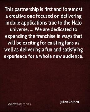 Julian Corbett  - This partnership is first and foremost a creative one focused on delivering mobile applications true to the Halo universe, ... We are dedicated to expanding the franchise in ways that will be exciting for existing fans as well as delivering a fun and satisfying experience for a whole new audience.
