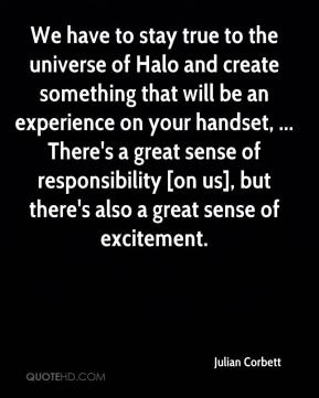 Julian Corbett  - We have to stay true to the universe of Halo and create something that will be an experience on your handset, ... There's a great sense of responsibility [on us], but there's also a great sense of excitement.