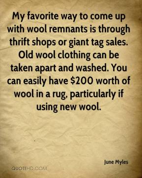 June Myles  - My favorite way to come up with wool remnants is through thrift shops or giant tag sales. Old wool clothing can be taken apart and washed. You can easily have $200 worth of wool in a rug, particularly if using new wool.