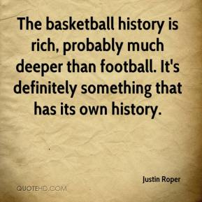 Justin Roper  - The basketball history is rich, probably much deeper than football. It's definitely something that has its own history.