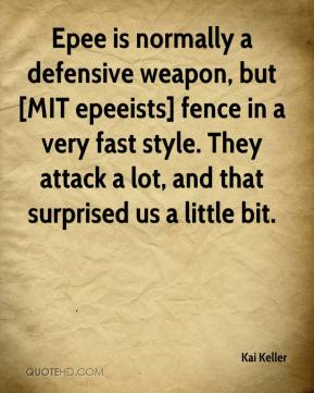 Kai Keller  - Epee is normally a defensive weapon, but [MIT epeeists] fence in a very fast style. They attack a lot, and that surprised us a little bit.
