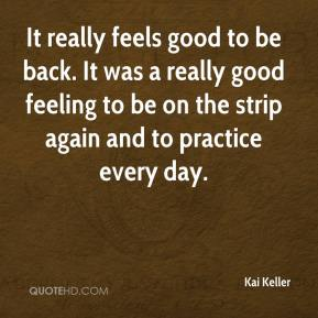 Kai Keller  - It really feels good to be back. It was a really good feeling to be on the strip again and to practice every day.
