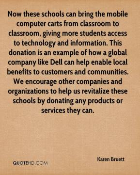 Karen Bruett  - Now these schools can bring the mobile computer carts from classroom to classroom, giving more students access to technology and information. This donation is an example of how a global company like Dell can help enable local benefits to customers and communities. We encourage other companies and organizations to help us revitalize these schools by donating any products or services they can.