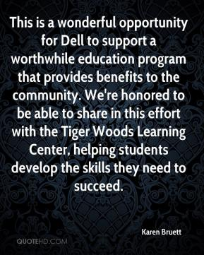 Karen Bruett  - This is a wonderful opportunity for Dell to support a worthwhile education program that provides benefits to the community. We're honored to be able to share in this effort with the Tiger Woods Learning Center, helping students develop the skills they need to succeed.
