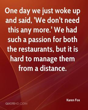 Karen Fox  - One day we just woke up and said, 'We don't need this any more.' We had such a passion for both the restaurants, but it is hard to manage them from a distance.
