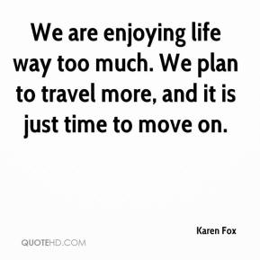 Karen Fox  - We are enjoying life way too much. We plan to travel more, and it is just time to move on.