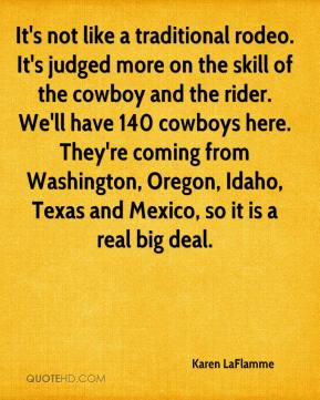 Karen LaFlamme  - It's not like a traditional rodeo. It's judged more on the skill of the cowboy and the rider. We'll have 140 cowboys here. They're coming from Washington, Oregon, Idaho, Texas and Mexico, so it is a real big deal.