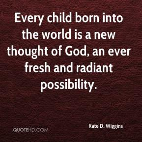 Every child born into the world is a new thought of God, an ever fresh and radiant possibility.