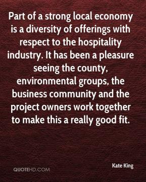 Kate King  - Part of a strong local economy is a diversity of offerings with respect to the hospitality industry. It has been a pleasure seeing the county, environmental groups, the business community and the project owners work together to make this a really good fit.