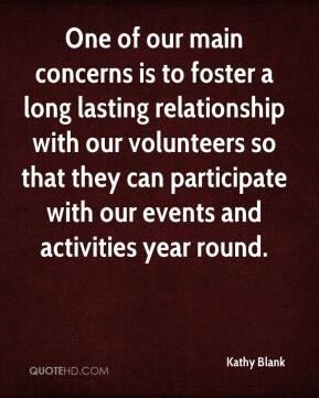 Kathy Blank  - One of our main concerns is to foster a long lasting relationship with our volunteers so that they can participate with our events and activities year round.