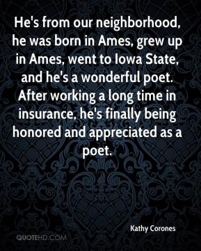 Kathy Corones  - He's from our neighborhood, he was born in Ames, grew up in Ames, went to Iowa State, and he's a wonderful poet. After working a long time in insurance, he's finally being honored and appreciated as a poet.