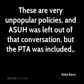 Katie Barry  - These are very unpopular policies, and ASUH was left out of that conversation, but the PTA was included.