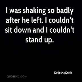 Katie McGrath  - I was shaking so badly after he left. I couldn't sit down and I couldn't stand up.