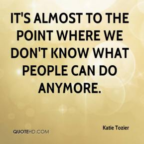 Katie Tozier  - It's almost to the point where we don't know what people can do anymore.
