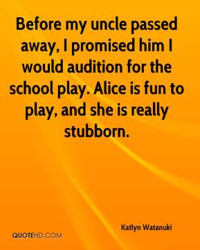 Katlyn Watanuki  - Before my uncle passed away, I promised him I would audition for the school play. Alice is fun to play, and she is really stubborn.