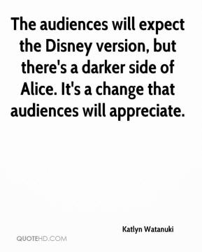 Katlyn Watanuki  - The audiences will expect the Disney version, but there's a darker side of Alice. It's a change that audiences will appreciate.
