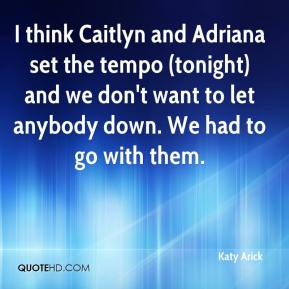 Katy Arick  - I think Caitlyn and Adriana set the tempo (tonight) and we don't want to let anybody down. We had to go with them.