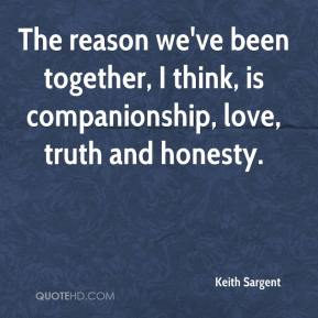 Keith Sargent  - The reason we've been together, I think, is companionship, love, truth and honesty.
