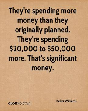 They're spending more money than they originally planned. They're spending $20,000 to $50,000 more. That's significant money.
