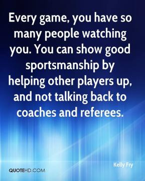 Kelly Fry  - Every game, you have so many people watching you. You can show good sportsmanship by helping other players up, and not talking back to coaches and referees.