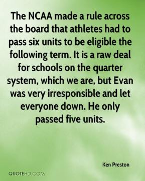 Ken Preston  - The NCAA made a rule across the board that athletes had to pass six units to be eligible the following term. It is a raw deal for schools on the quarter system, which we are, but Evan was very irresponsible and let everyone down. He only passed five units.