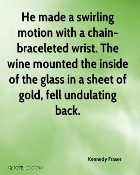 He made a swirling motion with a chain-braceleted wrist. The wine mounted the inside of the glass in a sheet of gold, fell undulating back.