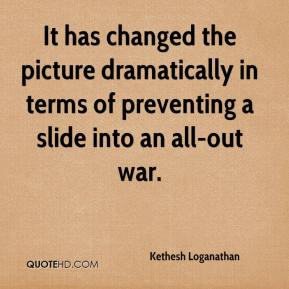 Kethesh Loganathan  - It has changed the picture dramatically in terms of preventing a slide into an all-out war.