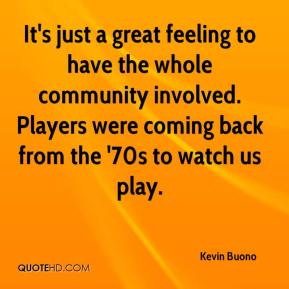 Kevin Buono  - It's just a great feeling to have the whole community involved. Players were coming back from the '70s to watch us play.