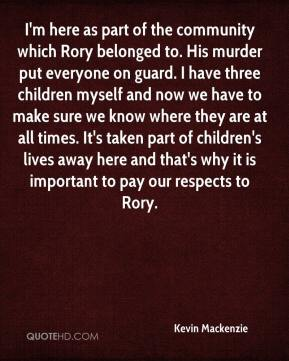 Kevin Mackenzie  - I'm here as part of the community which Rory belonged to. His murder put everyone on guard. I have three children myself and now we have to make sure we know where they are at all times. It's taken part of children's lives away here and that's why it is important to pay our respects to Rory.