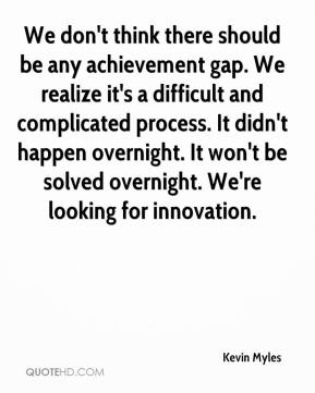 Kevin Myles  - We don't think there should be any achievement gap. We realize it's a difficult and complicated process. It didn't happen overnight. It won't be solved overnight. We're looking for innovation.
