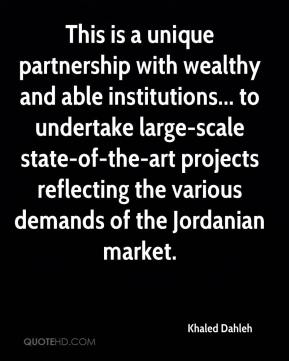 Khaled Dahleh  - This is a unique partnership with wealthy and able institutions... to undertake large-scale state-of-the-art projects reflecting the various demands of the Jordanian market.