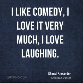 I like comedy, I love it very much, I love laughing.