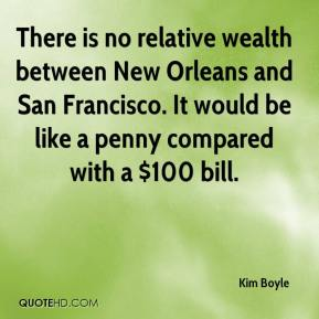 Kim Boyle  - There is no relative wealth between New Orleans and San Francisco. It would be like a penny compared with a $100 bill.