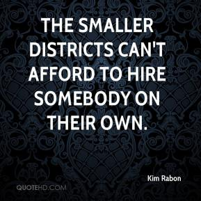 Kim Rabon  - The smaller districts can't afford to hire somebody on their own.