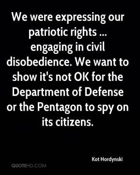 Kot Hordynski  - We were expressing our patriotic rights ... engaging in civil disobedience. We want to show it's not OK for the Department of Defense or the Pentagon to spy on its citizens.