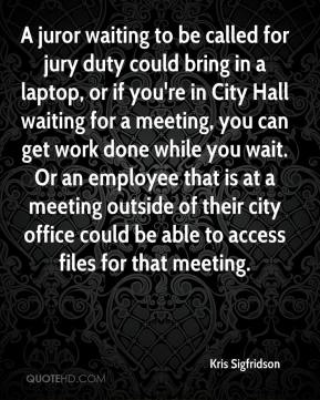 Kris Sigfridson  - A juror waiting to be called for jury duty could bring in a laptop, or if you're in City Hall waiting for a meeting, you can get work done while you wait. Or an employee that is at a meeting outside of their city office could be able to access files for that meeting.