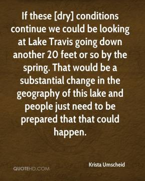 Krista Umscheid  - If these [dry] conditions continue we could be looking at Lake Travis going down another 20 feet or so by the spring. That would be a substantial change in the geography of this lake and people just need to be prepared that that could happen.