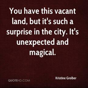 Kristine Greiber  - You have this vacant land, but it's such a surprise in the city. It's unexpected and magical.