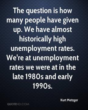 Kurt Metzger  - The question is how many people have given up. We have almost historically high unemployment rates. We're at unemployment rates we were at in the late 1980s and early 1990s.