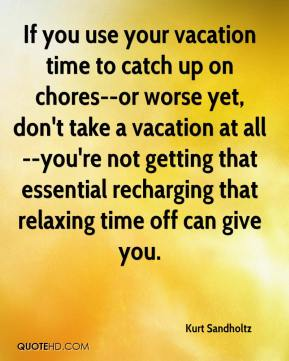 Kurt Sandholtz  - If you use your vacation time to catch up on chores--or worse yet, don't take a vacation at all--you're not getting that essential recharging that relaxing time off can give you.