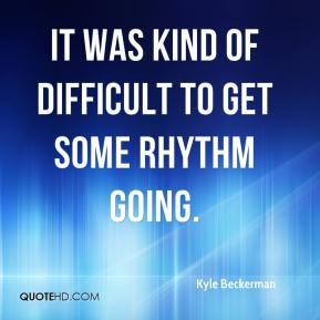 It was kind of difficult to get some rhythm going.