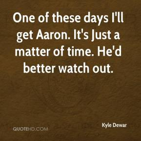 Kyle Dewar  - One of these days I'll get Aaron. It's Just a matter of time. He'd better watch out.