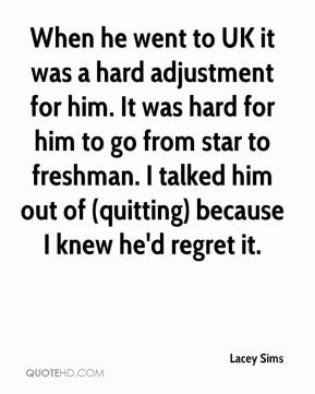 When he went to UK it was a hard adjustment for him. It was hard for him to go from star to freshman. I talked him out of (quitting) because I knew he'd regret it.