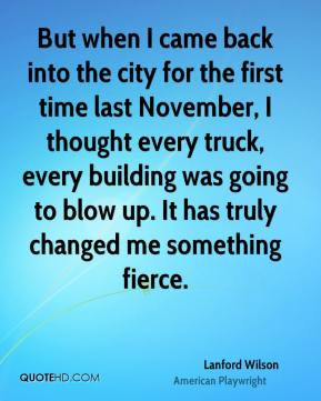 Lanford Wilson - But when I came back into the city for the first time last November, I thought every truck, every building was going to blow up. It has truly changed me something fierce.