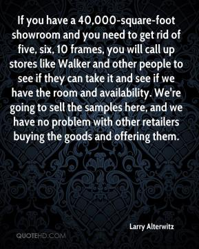 Larry Alterwitz  - If you have a 40,000-square-foot showroom and you need to get rid of five, six, 10 frames, you will call up stores like Walker and other people to see if they can take it and see if we have the room and availability. We're going to sell the samples here, and we have no problem with other retailers buying the goods and offering them.