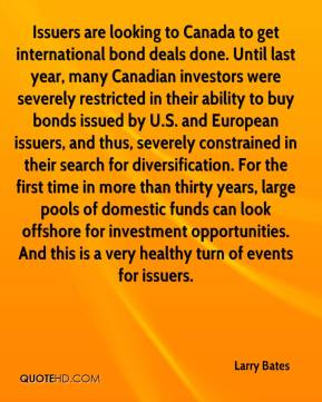 Larry Bates  - Issuers are looking to Canada to get international bond deals done. Until last year, many Canadian investors were severely restricted in their ability to buy bonds issued by U.S. and European issuers, and thus, severely constrained in their search for diversification. For the first time in more than thirty years, large pools of domestic funds can look offshore for investment opportunities. And this is a very healthy turn of events for issuers.