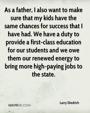 Larry Diedrich  - As a father, I also want to make sure that my kids have the same chances for success that I have had. We have a duty to provide a first-class education for our students and we owe them our renewed energy to bring more high-paying jobs to the state.
