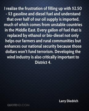Larry Diedrich  - I realize the frustration of filling up with $2.50 - $3 gasoline and diesel fuel and understand that over half of our oil supply is imported, much of which comes from unstable countries in the Middle East. Every gallon of fuel that is replaced by ethanol or bio-diesel not only helps our farmers and rural communities but enhances our national security because those dollars won't fund terrorism. Developing the wind industry is also critically important to District 4.