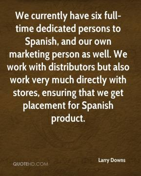 Larry Downs  - We currently have six full-time dedicated persons to Spanish, and our own marketing person as well. We work with distributors but also work very much directly with stores, ensuring that we get placement for Spanish product.